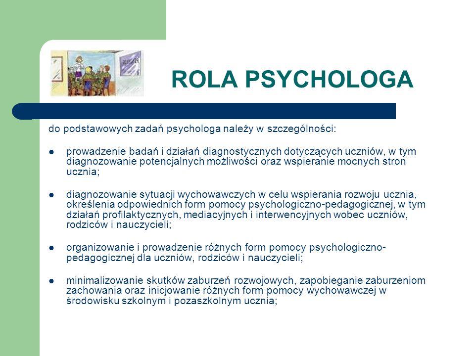 ROLA PSYCHOLOGA do podstawowych zadań psychologa należy w szczególności: prowadzenie badań i działań diagnostycznych dotyczących uczniów, w tym diagno