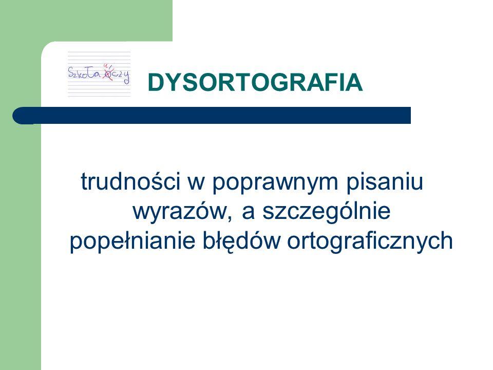 DYSORTOGRAFIA trudności w poprawnym pisaniu wyrazów, a szczególnie popełnianie błędów ortograficznych