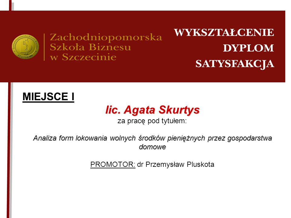 MIEJSCE I lic. Agata Skurtys za pracę pod tytułem: Analiza form lokowania wolnych środków pieniężnych przez gospodarstwa domowe PROMOTOR: dr Przemysła