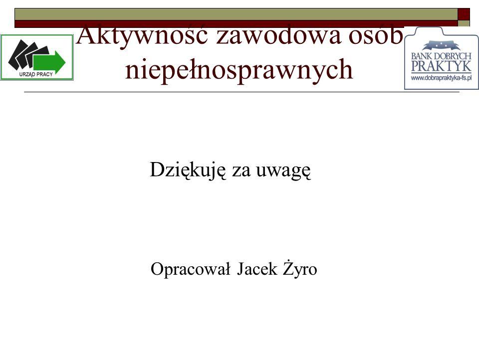 Aktywność zawodowa osób niepełnosprawnych Dziękuję za uwagę Opracował Jacek Żyro