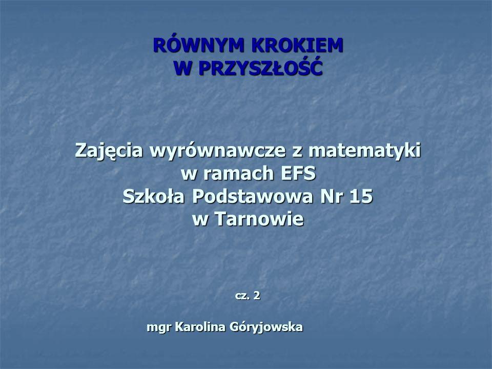 RÓWNYM KROKIEM W PRZYSZŁOŚĆ Zajęcia wyrównawcze z matematyki w ramach EFS Szkoła Podstawowa Nr 15 w Tarnowie cz.