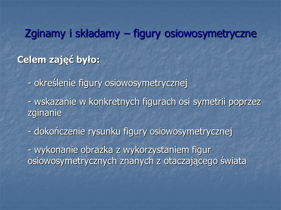 Zginamy i składamy – figury osiowosymetryczne Celem zajęć było: - określenie figury osiowosymetrycznej - wskazanie w konkretnych figurach osi symetrii poprzez zginanie - dokończenie rysunku figury osiowosymetrycznej - wykonanie obrazka z wykorzystaniem figur osiowosymetrycznych znanych z otaczającego świata