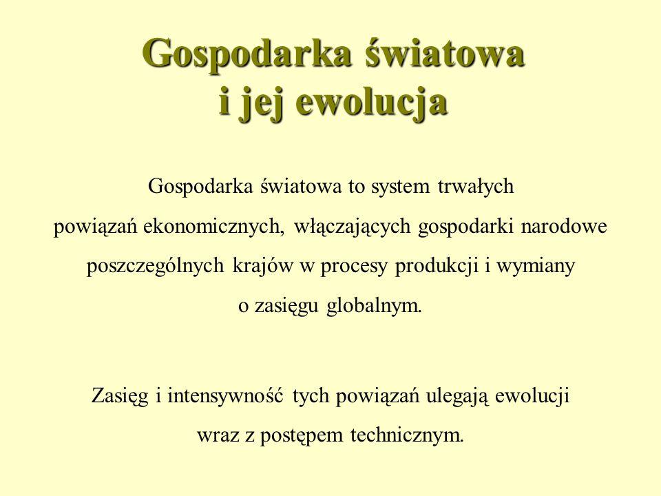 Gospodarka światowa i jej ewolucja Gospodarka światowa to system trwałych powiązań ekonomicznych, włączających gospodarki narodowe poszczególnych krajów w procesy produkcji i wymiany o zasięgu globalnym.