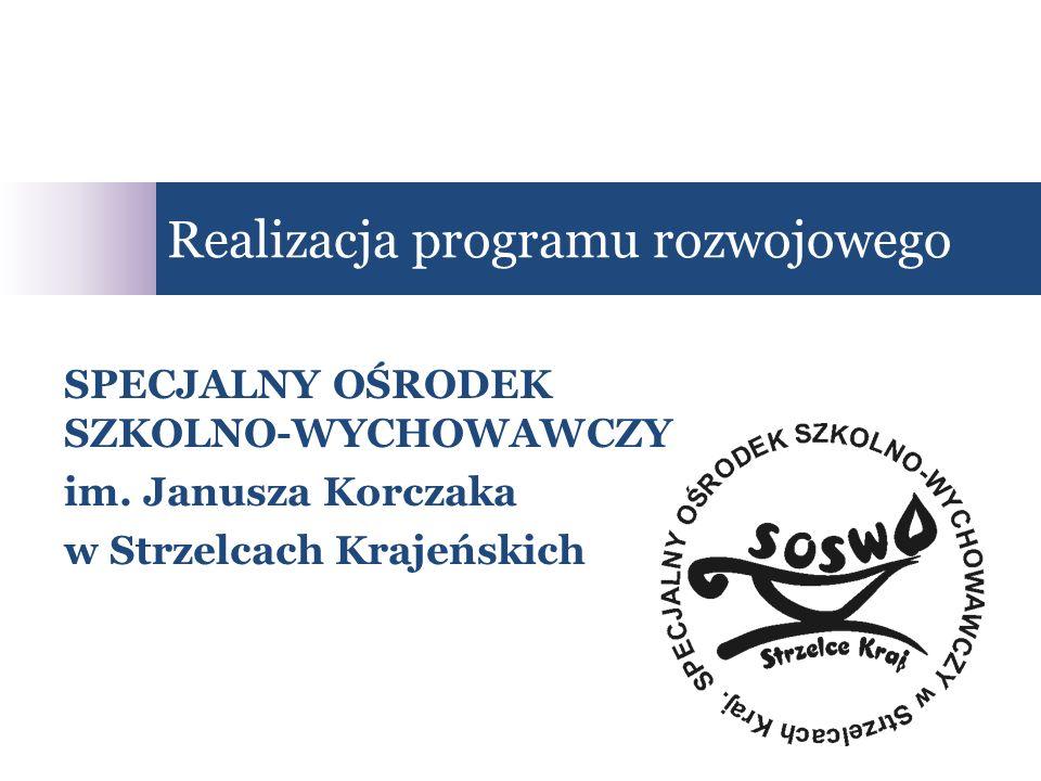 SPECJALNY OŚRODEK SZKOLNO-WYCHOWAWCZY im. Janusza Korczaka w Strzelcach Krajeńskich Realizacja programu rozwojowego