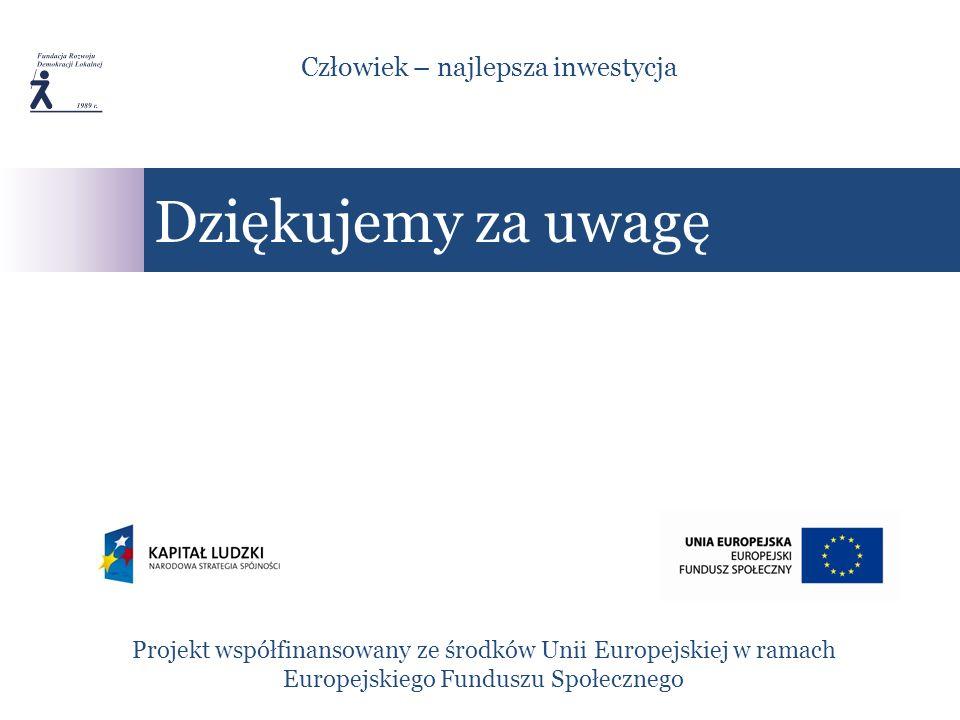 Dziękujemy za uwagę Projekt współfinansowany ze środków Unii Europejskiej w ramach Europejskiego Funduszu Społecznego Człowiek – najlepsza inwestycja