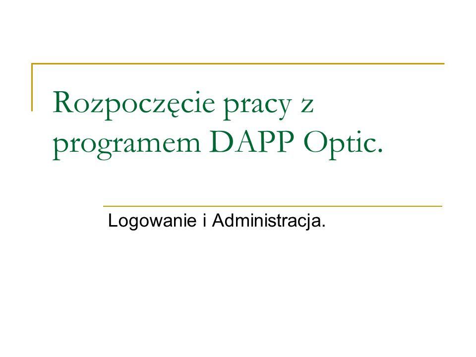 Rozpoczęcie pracy z programem DAPP Optic. Logowanie i Administracja.