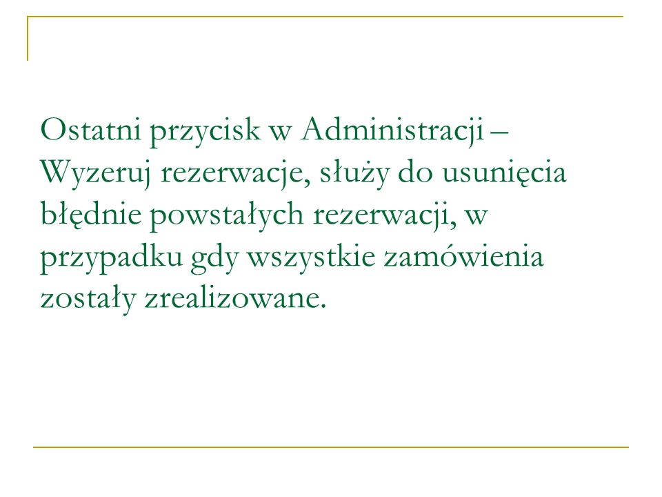 Ostatni przycisk w Administracji – Wyzeruj rezerwacje, służy do usunięcia błędnie powstałych rezerwacji, w przypadku gdy wszystkie zamówienia zostały