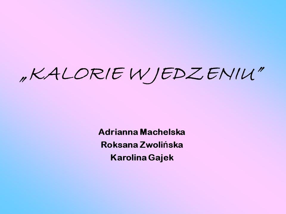 KALORIE W JEDZENIU Adrianna Machelska Roksana Zwoli ń ska Karolina Gajek