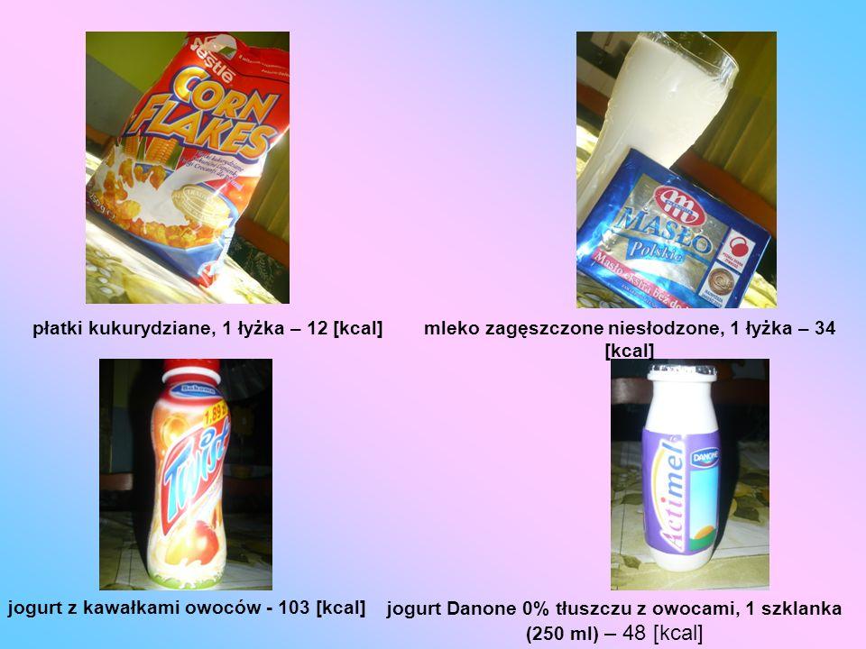 płatki kukurydziane, 1 łyżka – 12 [kcal]mleko zagęszczone niesłodzone, 1 łyżka – 34 [kcal] jogurt z kawałkami owoców - 103 [kcal] jogurt Danone 0% tłu