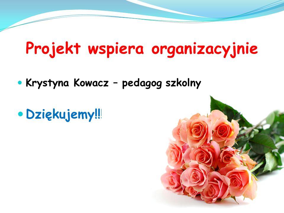 Projekt wspiera organizacyjnie Krystyna Kowacz – pedagog szkolny Dziękujemy!!!!!