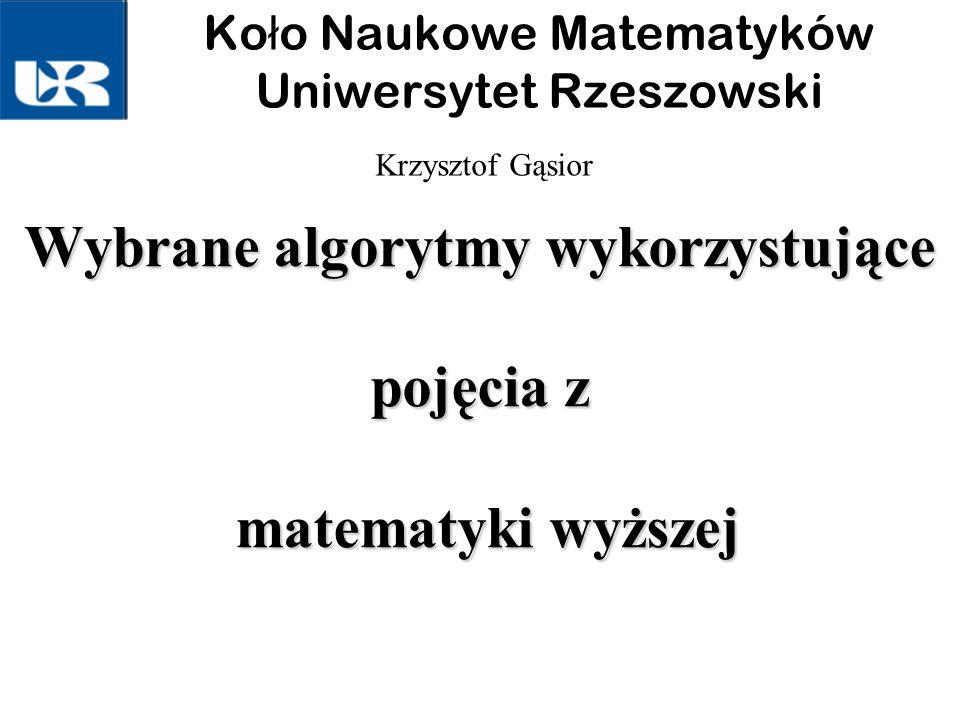 Wybrane algorytmy wykorzystujące pojęcia z matematyki wyższej Krzysztof Gąsior Ko ł o Naukowe Matematyków Uniwersytet Rzeszowski