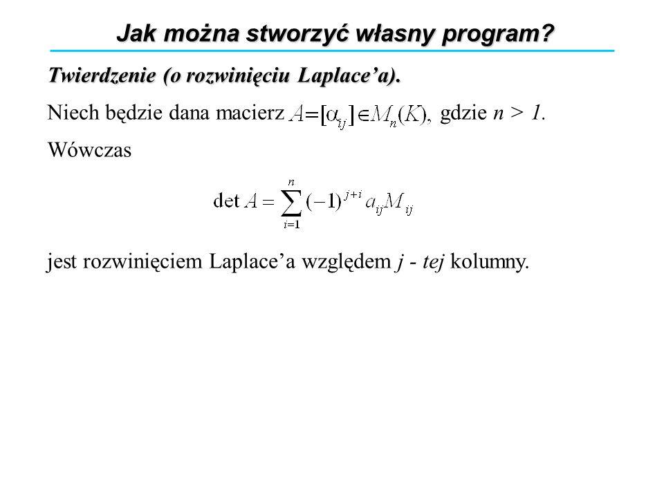 Jak można stworzyć własny program? Twierdzenie (o rozwinięciu Laplacea). Niech będzie dana macierz gdzie n > 1. Wówczas jest rozwinięciem Laplacea wzg