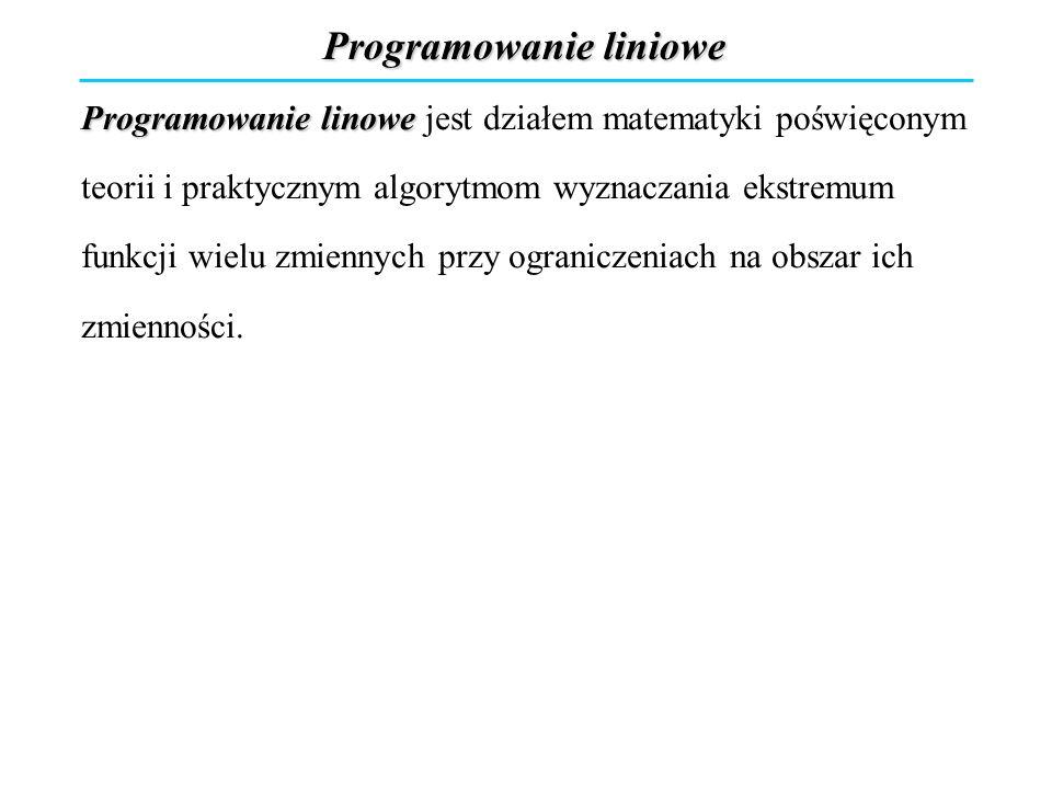 Programowanie liniowe Programowanie linowe jest działem matematyki poświęconym teorii i praktycznym algorytmom wyznaczania ekstremum funkcji wielu zmi