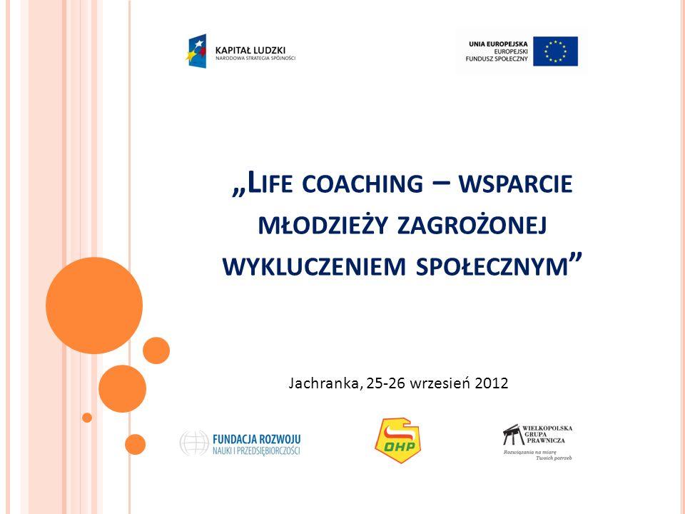 L IFE COACHING – WSPARCIE MŁODZIEŻY ZAGROŻONEJ WYKLUCZENIEM SPOŁECZNYM Jachranka, 25-26 wrzesień 2012