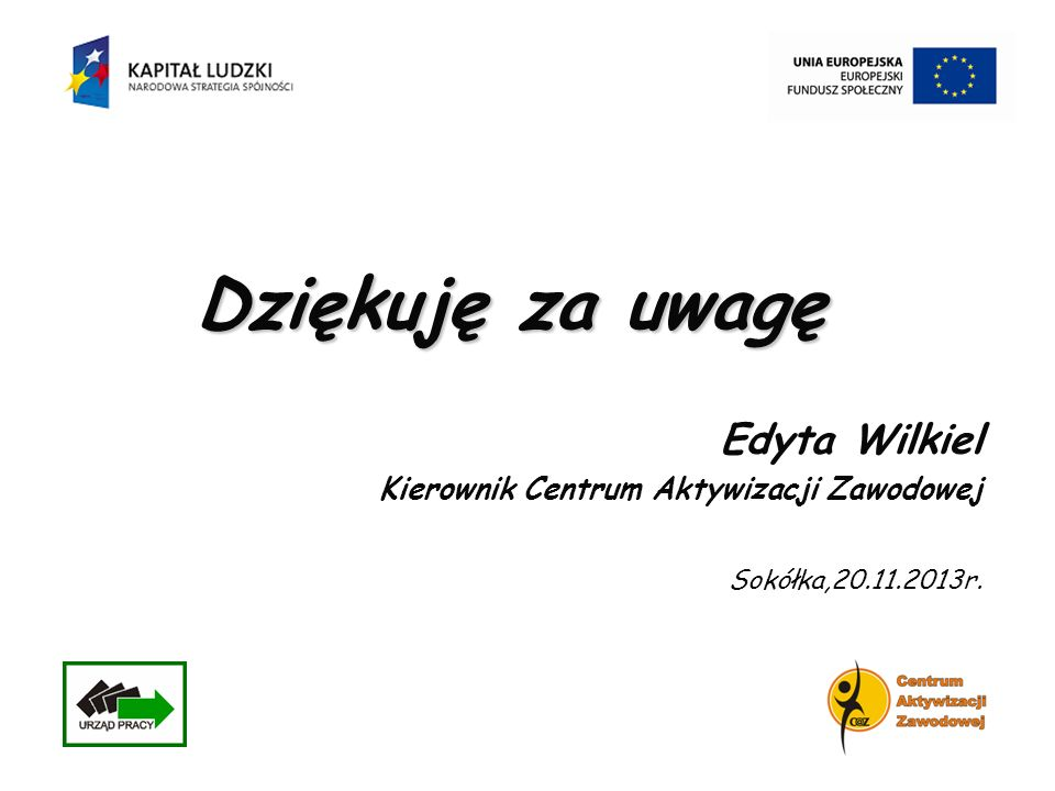 Dziękuję za uwagę Edyta Wilkiel Kierownik Centrum Aktywizacji Zawodowej Sokółka,20.11.2013r.