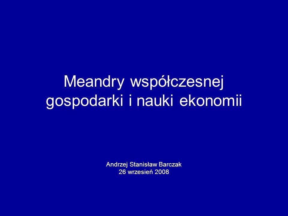 Meandry współczesnej gospodarki i nauki ekonomii Andrzej Stanisław Barczak 26 wrzesień 2008