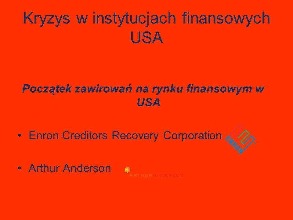 Kryzys w instytucjach finansowych USA Początek zawirowań na rynku finansowym w USA Enron Creditors Recovery Corporation Arthur Anderson