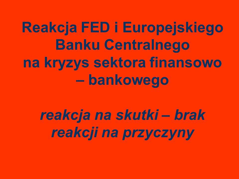 Reakcja FED i Europejskiego Banku Centralnego na kryzys sektora finansowo – bankowego reakcja na skutki – brak reakcji na przyczyny