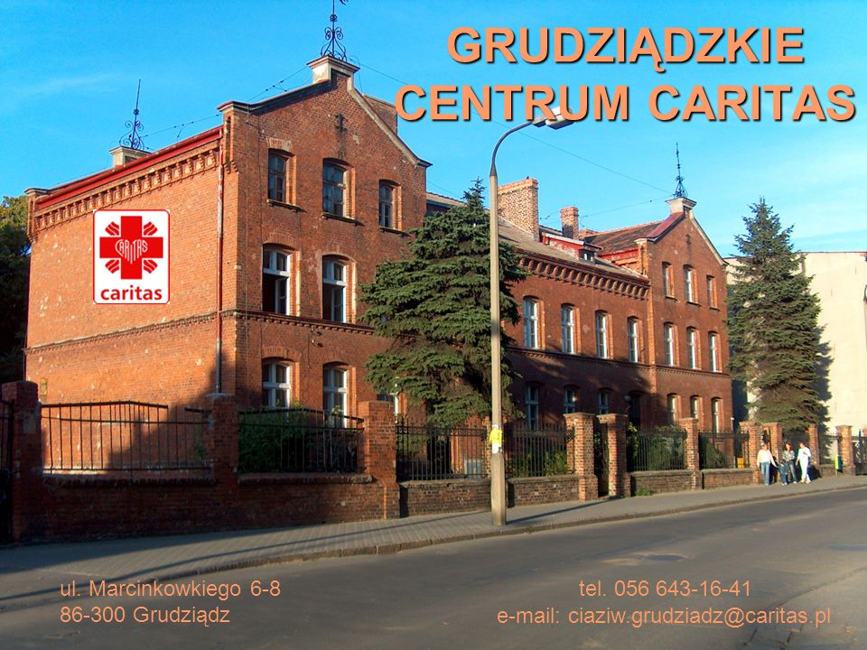 GRUDZIĄDZKIE CENTRUM CARITAS ul. Marcinkowkiego 6-8 86-300 Grudziądz tel. 056 643-16-41 e-mail: ciaziw.grudziadz@caritas.pl