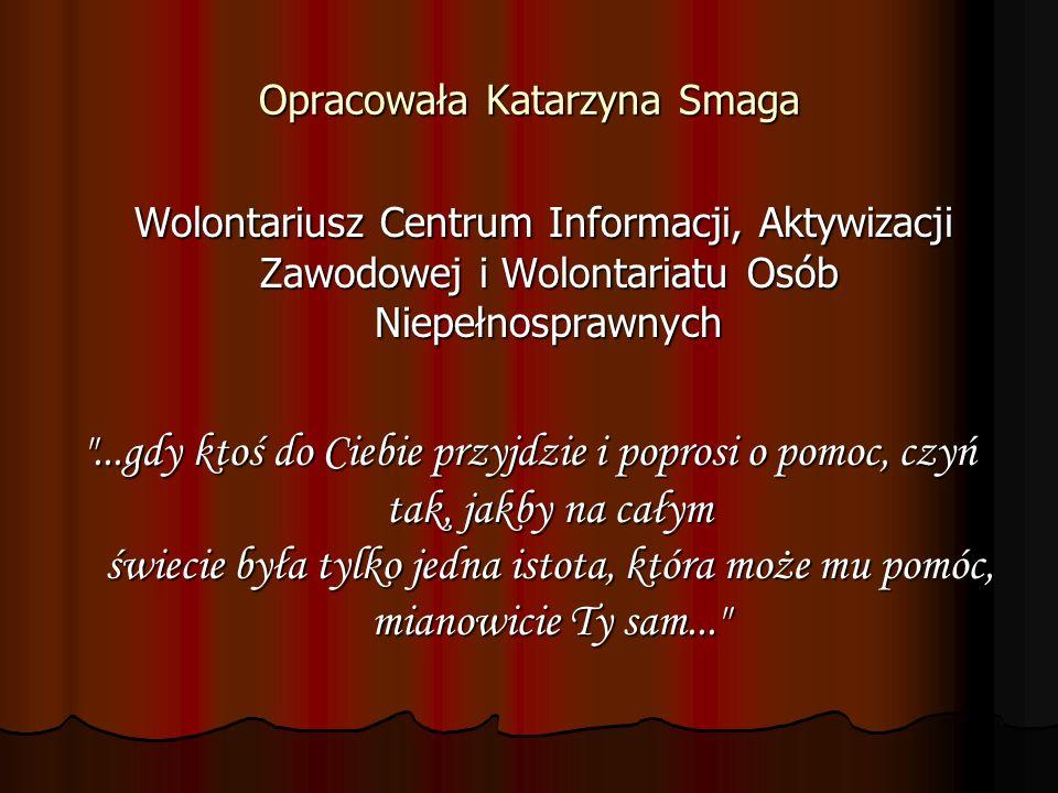 Opracowała Katarzyna Smaga Wolontariusz Centrum Informacji, Aktywizacji Zawodowej i Wolontariatu Osób Niepełnosprawnych Wolontariusz Centrum Informacj