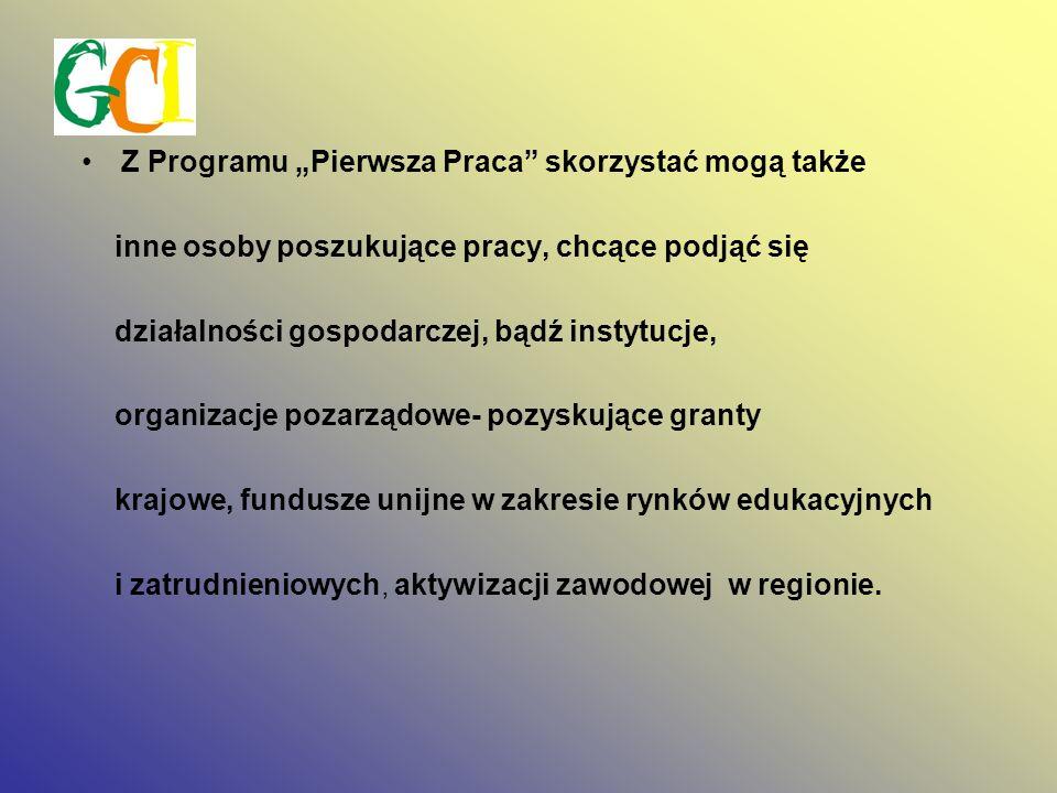 Z Programu Pierwsza Praca skorzystać mogą także inne osoby poszukujące pracy, chcące podjąć się działalności gospodarczej, bądź instytucje, organizacje pozarządowe- pozyskujące granty krajowe, fundusze unijne w zakresie rynków edukacyjnych i zatrudnieniowych, aktywizacji zawodowej w regionie.