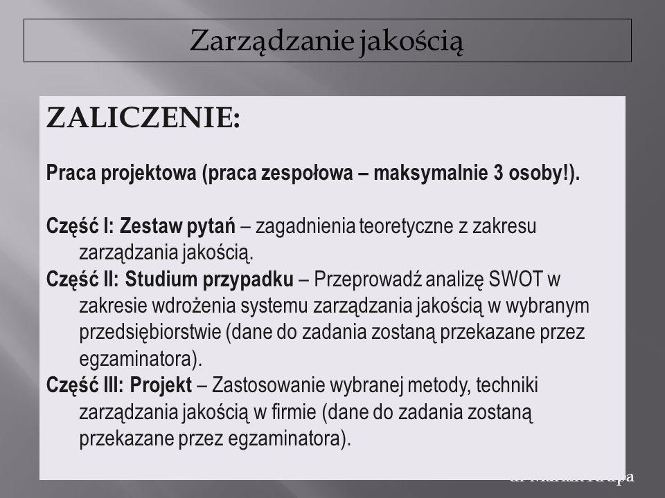 Zarządzanie jakością dr Marian Krupa ZALICZENIE: Praca projektowa (praca zespołowa – maksymalnie 3 osoby!). Część I: Zestaw pytań – zagadnienia teoret