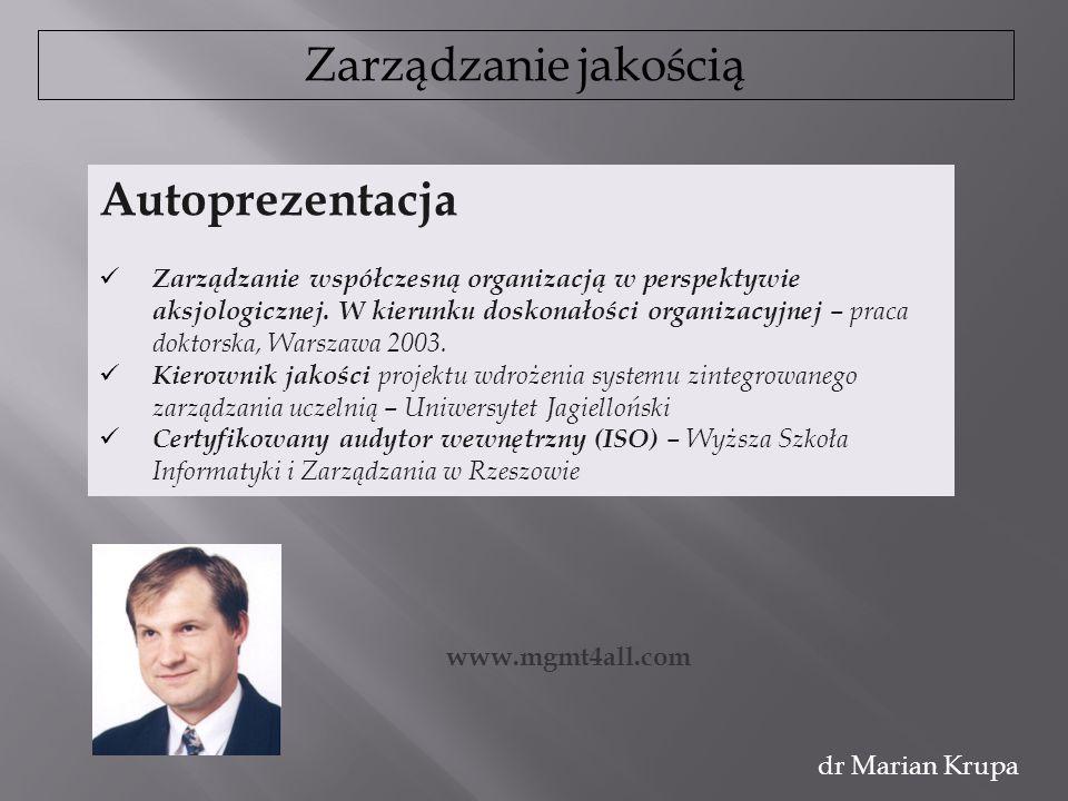 Zarządzanie jakością dr Marian Krupa Autoprezentacja Zarządzanie współczesną organizacją w perspektywie aksjologicznej. W kierunku doskonałości organi