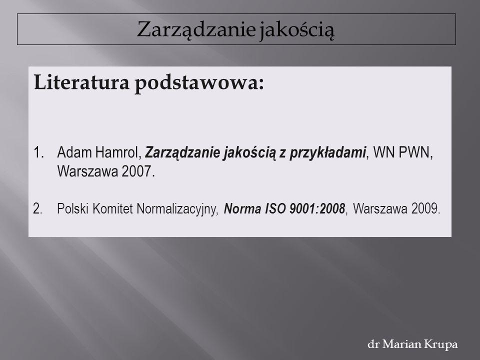 Zarządzanie jakością dr Marian Krupa Literatura podstawowa: 1.Adam Hamrol, Zarządzanie jakością z przykładami, WN PWN, Warszawa 2007. 2.Polski Komitet