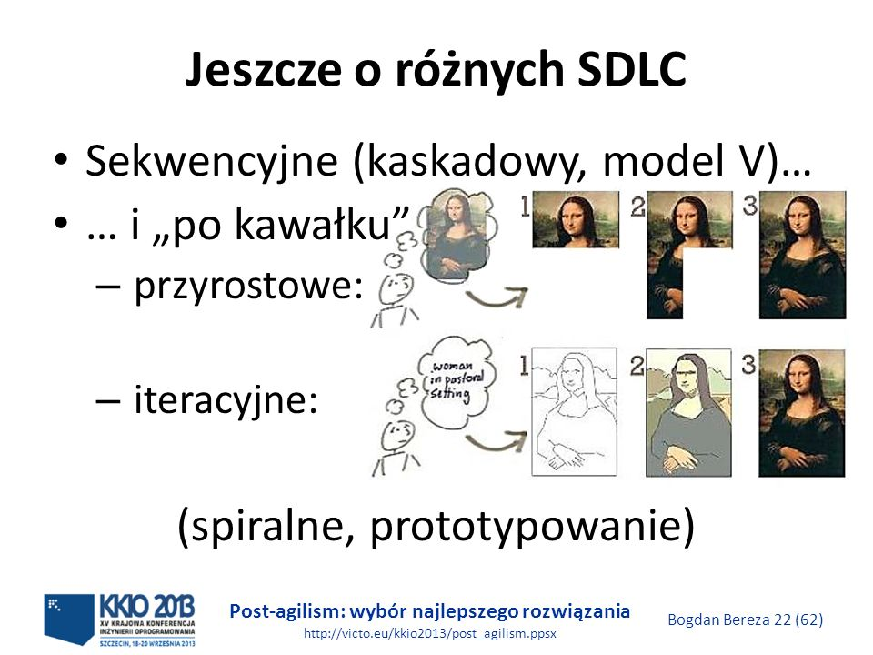 Post-agilism: wybór najlepszego rozwiązania http://victo.eu/kkio2013/post_agilism.ppsx Bogdan Bereza 22 (62) Jeszcze o różnych SDLC Sekwencyjne (kaska