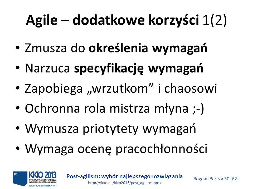 Post-agilism: wybór najlepszego rozwiązania http://victo.eu/kkio2013/post_agilism.ppsx Bogdan Bereza 30 (62) Agile – dodatkowe korzyści 1(2) Zmusza do