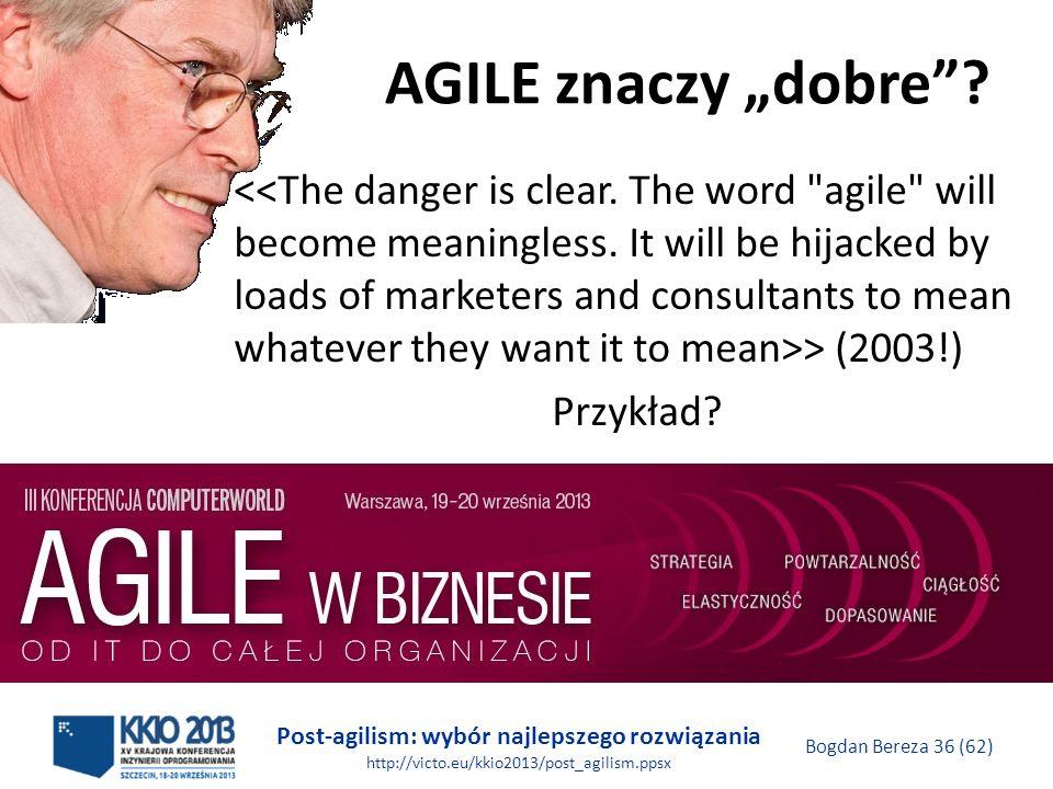 Post-agilism: wybór najlepszego rozwiązania http://victo.eu/kkio2013/post_agilism.ppsx Bogdan Bereza 36 (62) AGILE znaczy dobre? > (2003!) Przykład?