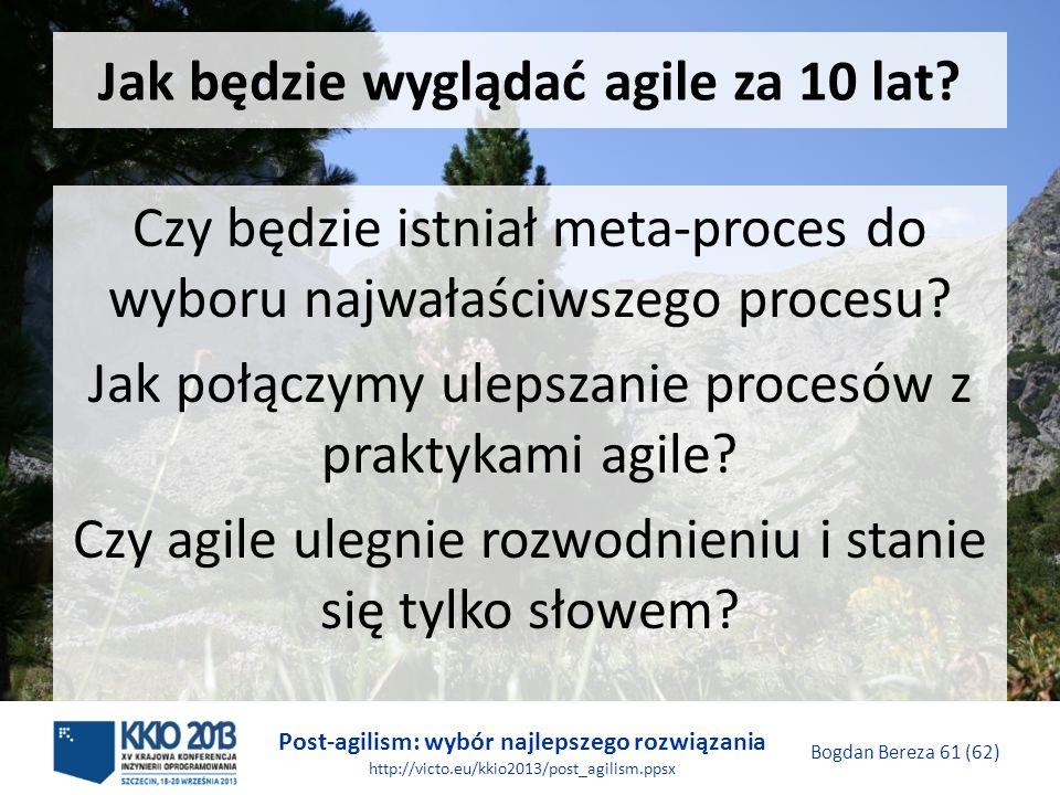 Post-agilism: wybór najlepszego rozwiązania http://victo.eu/kkio2013/post_agilism.ppsx Bogdan Bereza 61 (62) Jak będzie wyglądać agile za 10 lat? Czy