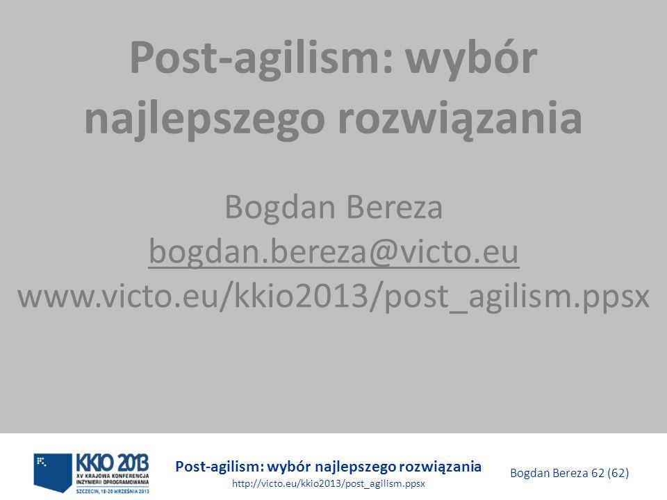 Post-agilism: wybór najlepszego rozwiązania http://victo.eu/kkio2013/post_agilism.ppsx Bogdan Bereza 62 (62) Post-agilism: wybór najlepszego rozwiązan