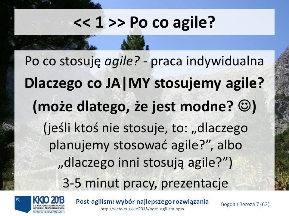 Post-agilism: wybór najlepszego rozwiązania http://victo.eu/kkio2013/post_agilism.ppsx Bogdan Bereza 48 (62) Wymagania Zachowuje się liczebność zespołu, codzinne spotkania, czas trwania przebiegu oraz przegląd na zakończenie przebiegu Tworzy się listę zadań, ale nie w formie opowieści użytkowników Nie stosuje się karty wypalenia
