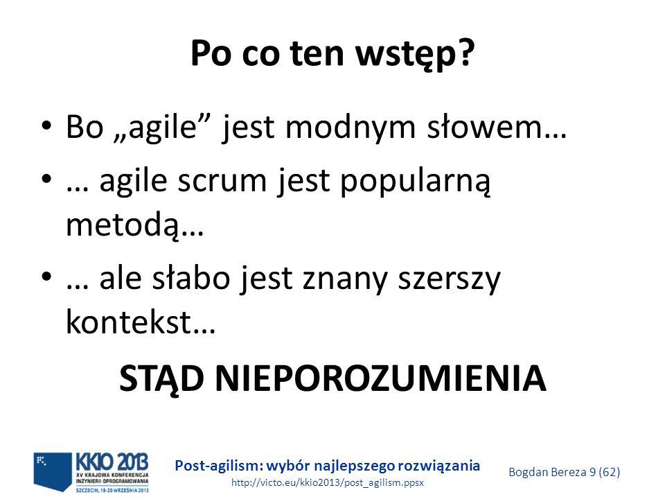 Post-agilism: wybór najlepszego rozwiązania http://victo.eu/kkio2013/post_agilism.ppsx Bogdan Bereza 20 (62) Manifest AGILE 2001 Wolimy: Ludzi i interakcje od procesów i narzędzi Działające oprogramowanie od obszernej dokumentacji Współpracę z klientem od formalnych ustaleń Reagowanie na zmiany od realizowania planu