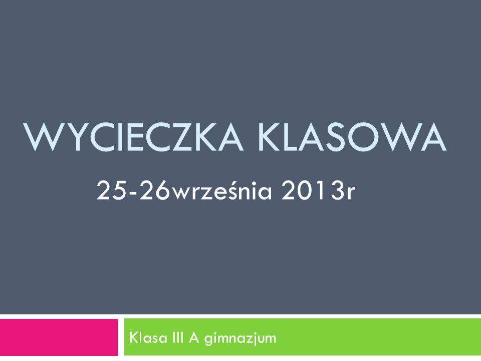 WYCIECZKA KLASOWA Klasa III A gimnazjum 25-26września 2013r