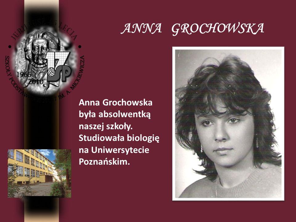 ANNA GROCHOWSKA Anna Grochowska była absolwentką naszej szkoły. Studiowała biologię na Uniwersytecie Poznańskim.