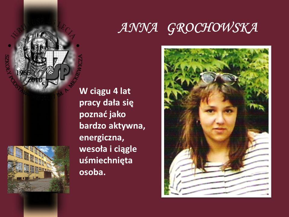 ANNA GROCHOWSKA W ciągu 4 lat pracy dała się poznać jako bardzo aktywna, energiczna, wesoła i ciągle uśmiechnięta osoba.