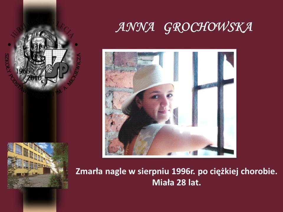 ANNA GROCHOWSKA Zmarła nagle w sierpniu 1996r. po ciężkiej chorobie. Miała 28 lat.
