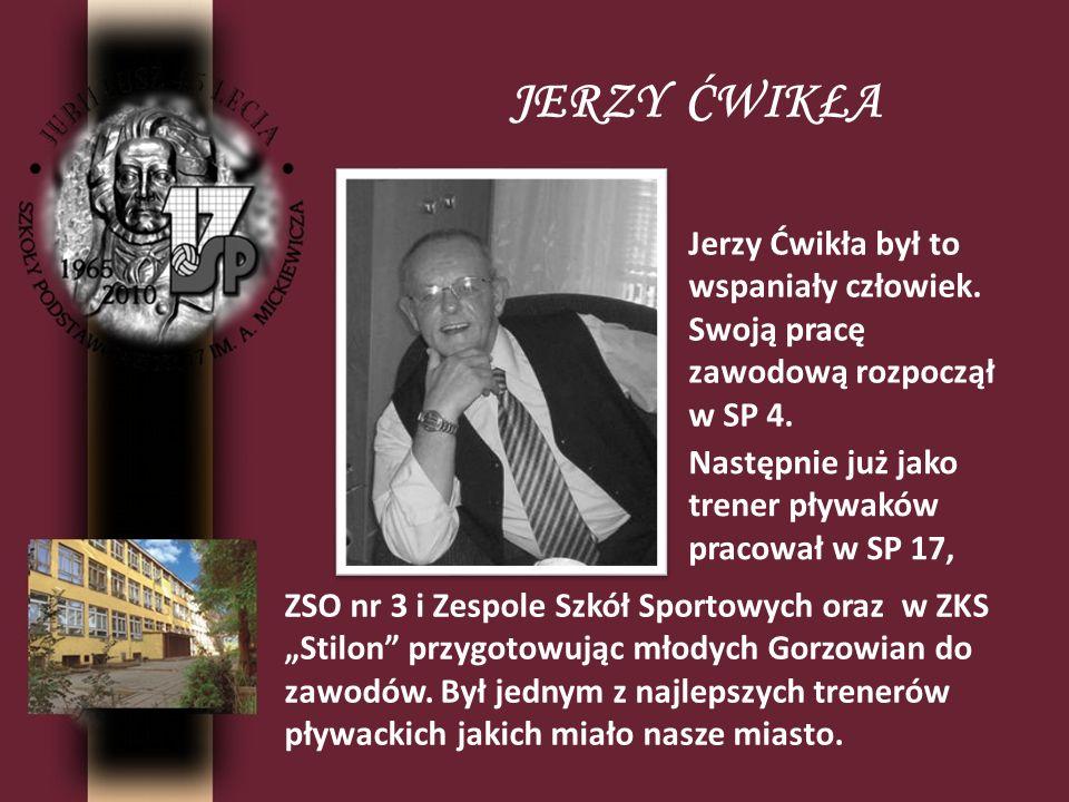 JERZY ĆWIKŁA Jerzy Ćwikła był to wspaniały człowiek. Swoją pracę zawodową rozpoczął w SP 4. Następnie już jako trener pływaków pracował w SP 17, ZSO n