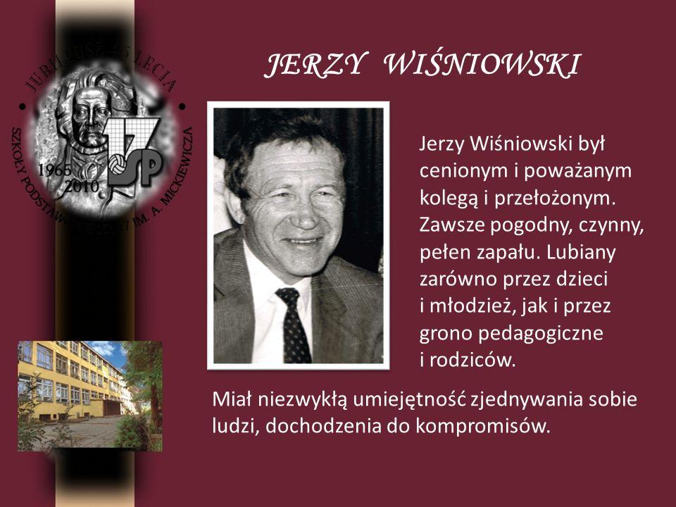 JERZY WIŚNIOWSKI Jerzy Wiśniowski był cenionym i poważanym kolegą i przełożonym. Zawsze pogodny, czynny, pełen zapału. Lubiany zarówno przez dzieci i