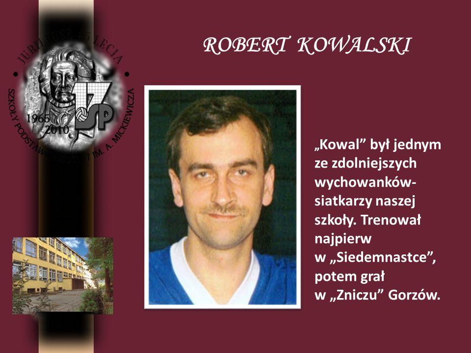 ROBERT KOWALSKI Kowal był jednym ze zdolniejszych wychowanków- siatkarzy naszej szkoły. Trenował najpierw w Siedemnastce, potem grał w Zniczu Gorzów.