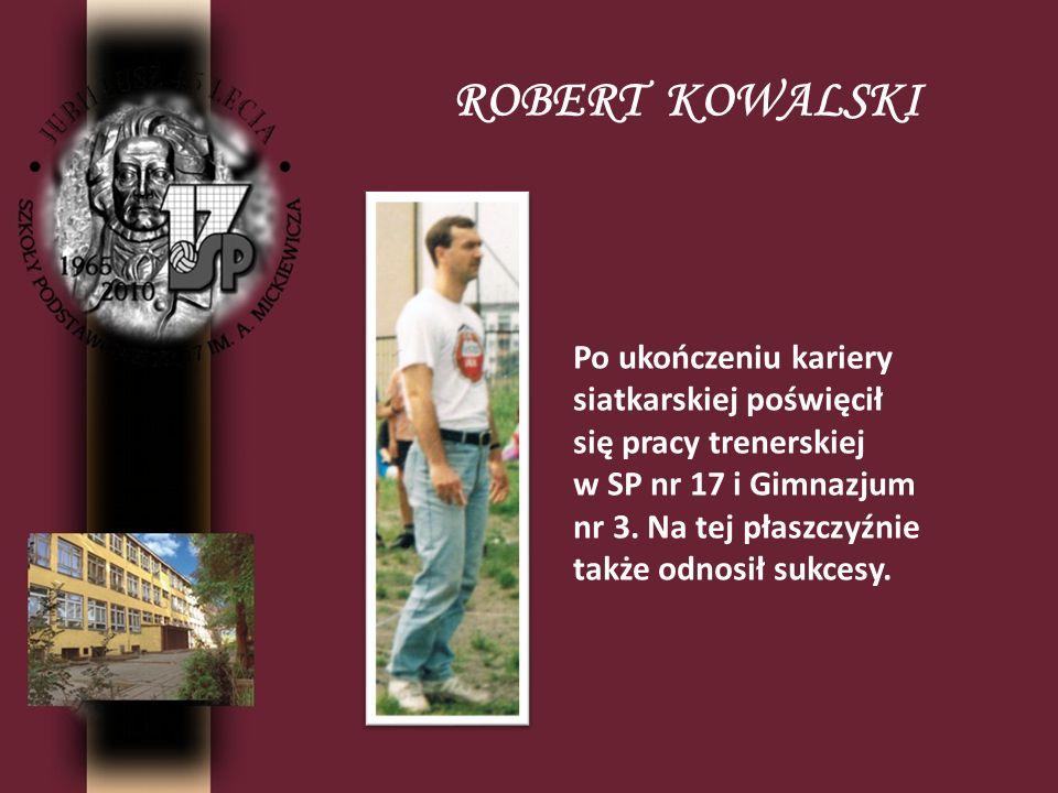 ROBERT KOWALSKI Po ukończeniu kariery siatkarskiej poświęcił się pracy trenerskiej w SP nr 17 i Gimnazjum nr 3. Na tej płaszczyźnie także odnosił sukc