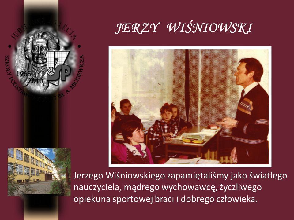 JERZY WIŚNIOWSKI Jerzego Wiśniowskiego zapamiętaliśmy jako światłego nauczyciela, mądrego wychowawcę, życzliwego opiekuna sportowej braci i dobrego cz