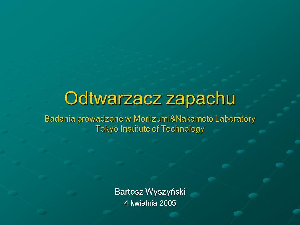 Odtwarzacz zapachu Badania prowadzone w Moriizumi&Nakamoto Laboratory Tokyo Ins t itute of Technology Bartosz Wyszyński 4 kwietnia 2005