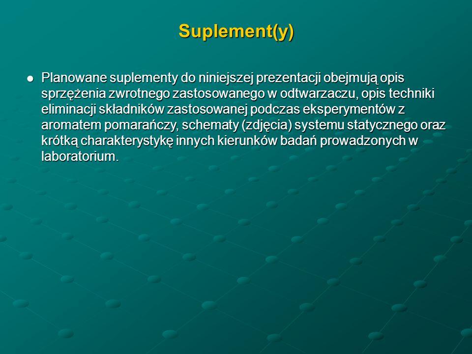 Suplement(y) Planowane suplementy do niniejszej prezentacji obejmują opis sprzężenia zwrotnego zastosowanego w odtwarzaczu, opis techniki eliminacji składników zastosowanej podczas eksperymentów z aromatem pomarańczy, schematy (zdjęcia) systemu statycznego oraz krótką charakterystykę innych kierunków badań prowadzonych w laboratorium.