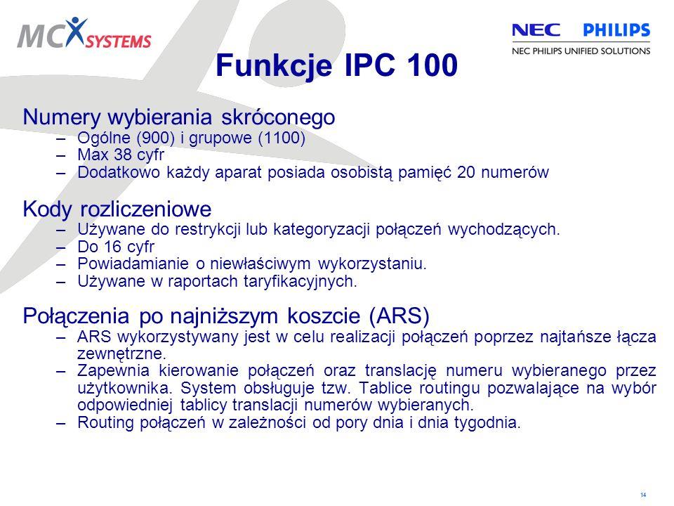 14 Funkcje IPC 100 Numery wybierania skróconego –Ogólne (900) i grupowe (1100) –Max 38 cyfr –Dodatkowo każdy aparat posiada osobistą pamięć 20 numerów