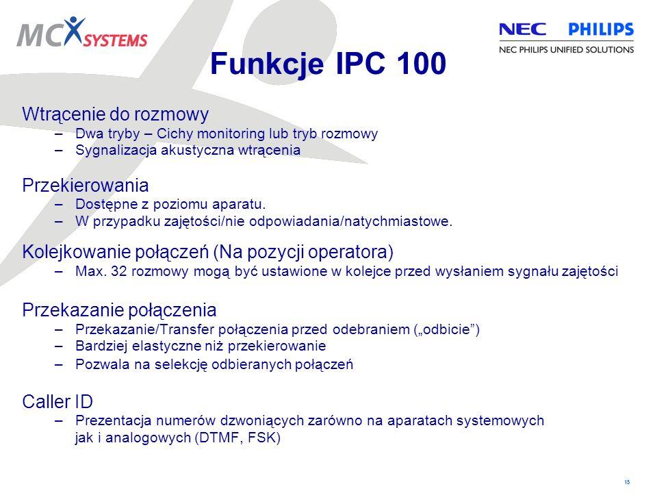 15 Funkcje IPC 100 Wtrącenie do rozmowy –Dwa tryby – Cichy monitoring lub tryb rozmowy –Sygnalizacja akustyczna wtrącenia Przekierowania –Dostępne z p