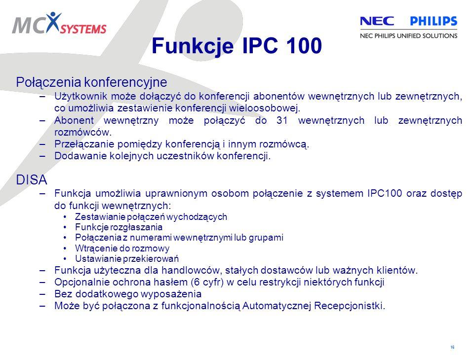 16 Funkcje IPC 100 Połączenia konferencyjne –Użytkownik może dołączyć do konferencji abonentów wewnętrznych lub zewnętrznych, co umożliwia zestawienie