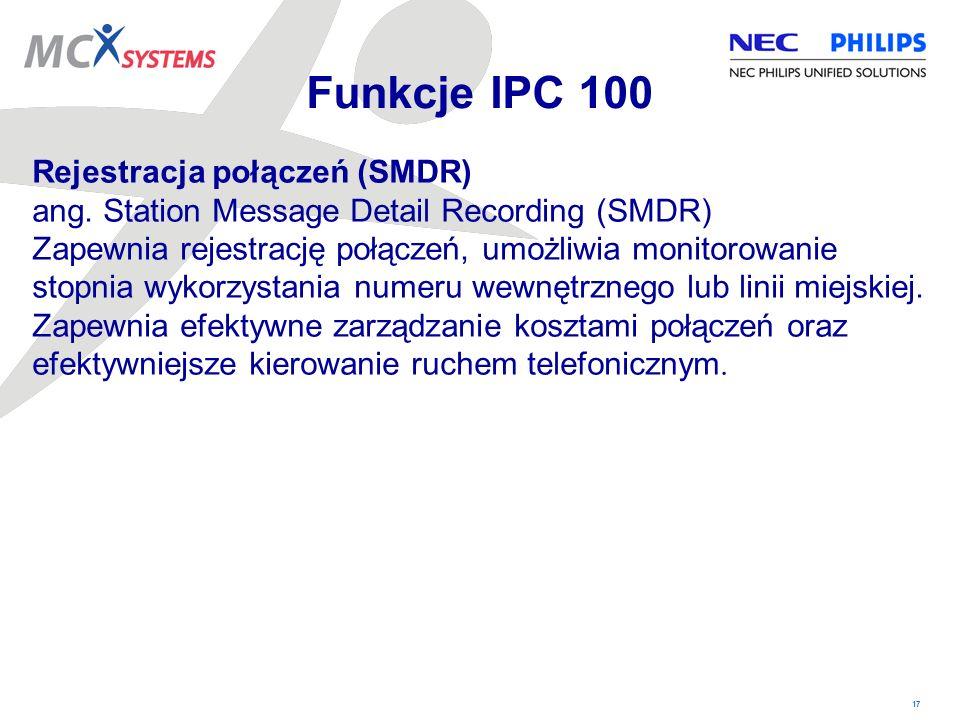 17 Funkcje IPC 100 Rejestracja połączeń (SMDR) ang. Station Message Detail Recording (SMDR) Zapewnia rejestrację połączeń, umożliwia monitorowanie sto